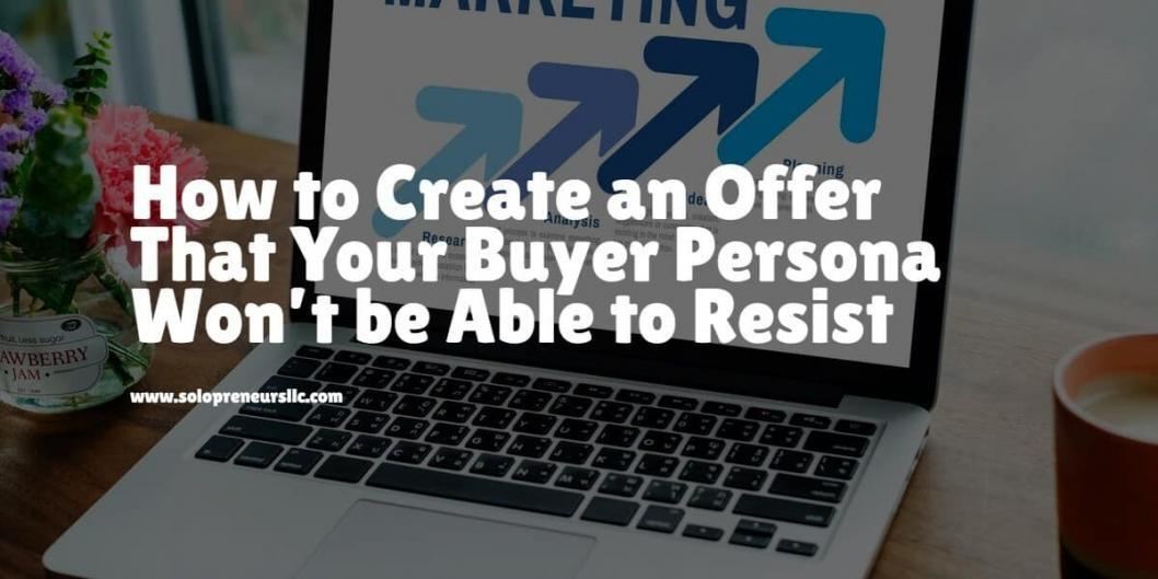 How to Create an Offer That Your Buyer Persona Won't be Able to Resist